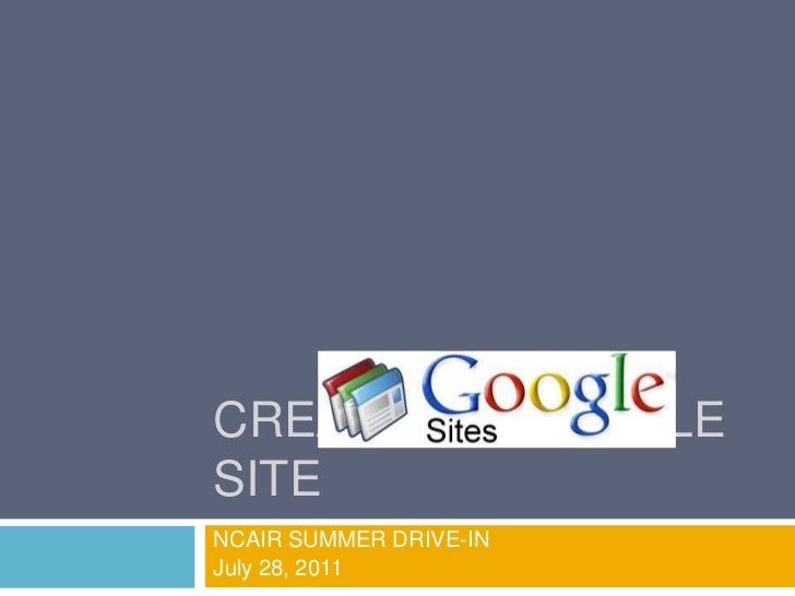 Creating a Google Site<br />NCAIR SUMMER DRIVE-IN<br />July 28, 2011                                    <br />