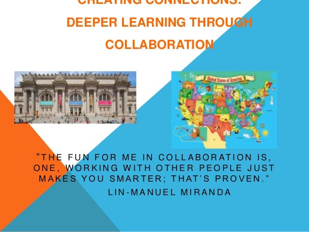 """CREATING CONNECTIONS: DEEPER LEARNING THROUGH COLLABORATION """" T H E F U N F O R M E I N C O L L A B O R AT I O N I S , O N..."""
