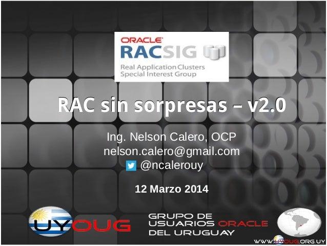 1 RAC sin sorpresas – v2.0RAC sin sorpresas – v2.0 Ing. Nelson Calero, OCP nelson.calero@gmail.com @ncalerouy 12 Marzo 2014