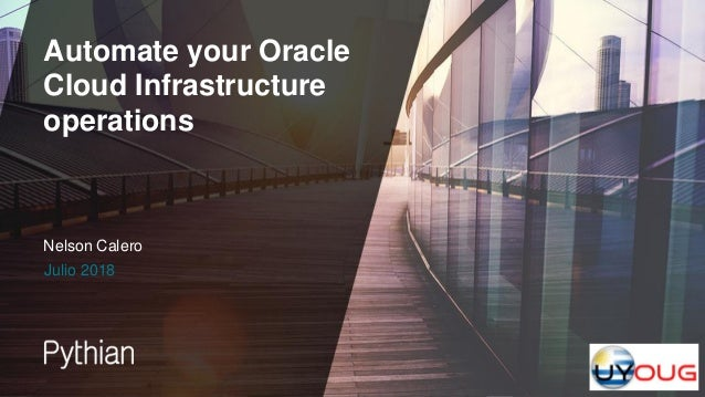 Automate your Oracle Cloud Infrastructure operations Julio 2018 Nelson Calero