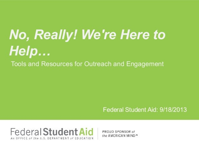 Tools and Resources for Outreach and Engagement Federal Student Aid: 9/18/2013 No, Really! We're Here to Help…