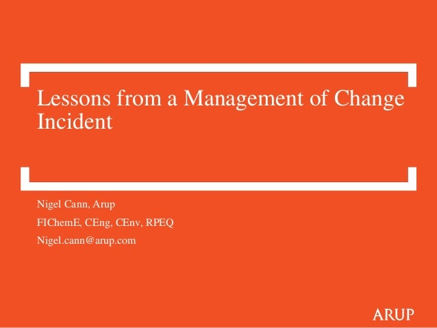 Lessons from a Management of Change Incident Nigel Cann, Arup FIChemE, CEng, CEnv, RPEQ Nigel.cann@arup.com