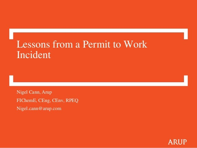 Lessons from a Permit to Work Incident Nigel Cann, Arup FIChemE, CEng, CEnv, RPEQ Nigel.cann@arup.com