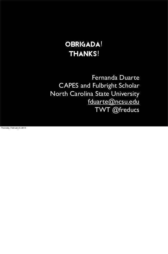 obrigada! Thanks! Fernanda Duarte CAPES and Fulbright Scholar North Carolina State University fduarte@ncsu.edu TWT @freduc...