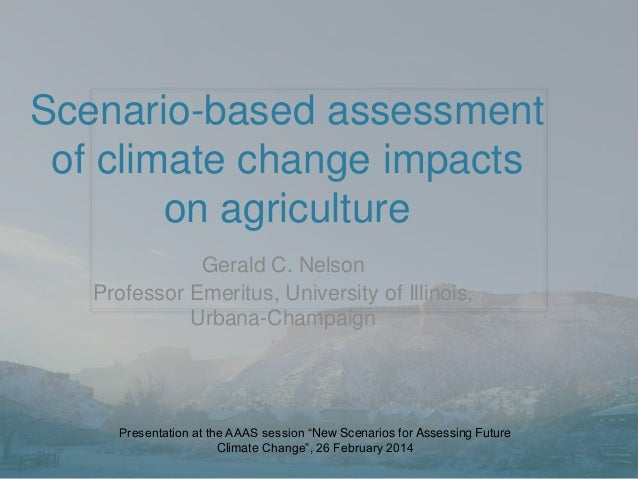 Scenario-based assessment of climate change impacts on agriculture Gerald C. Nelson Professor Emeritus, University of Illi...