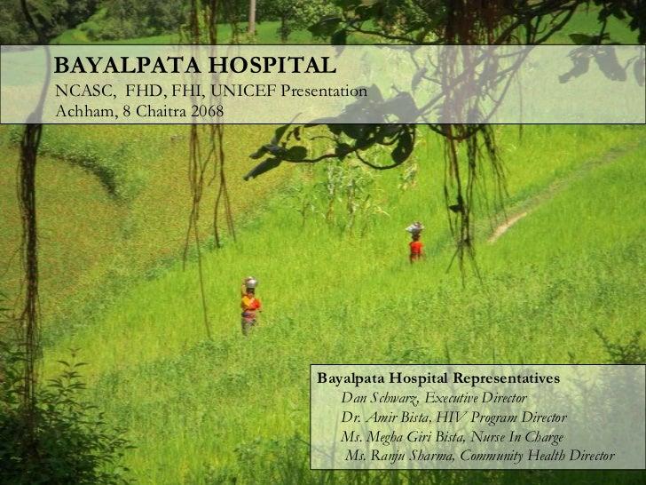 BAYALPATA HOSPITALबयलपाटाअस्पतालNCASC,  FHD, FHI, UNICEF PresentationAchham, 8 Chaitra 2068<br />Bayalpata Hospital Repr...