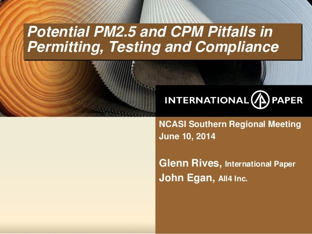 Potential PM2.5 and CPM Pitfalls in Permitting, Testing and Compliance NCASI Southern Regional Meeting June 10, 2014 Glenn...
