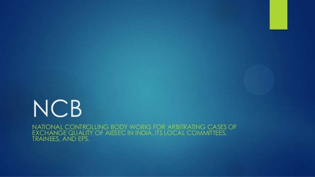NCBNATIONAL CONTROLLING BODY WORKS FOR ARBITRATING CASES OFEXCHANGE QUALITY OF AIESEC IN INDIA, ITS LOCAL COMMITTEES,TRAIN...