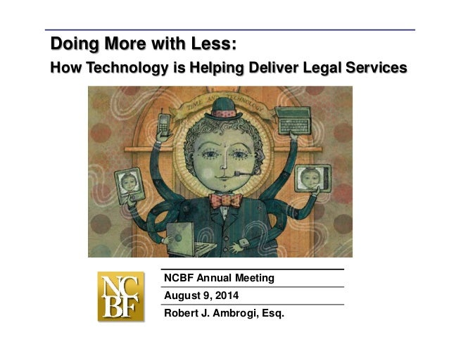 Doing More with Less: How Technology is Helping Deliver Legal Services NCBF Annual Meeting August 9, 2014 Robert J. Ambrog...