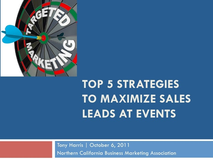 TOP 5 STRATEGIES           TO MAXIMIZE SALES           LEADS AT EVENTS  Tony Harris   October 6, 2011 Northern California ...