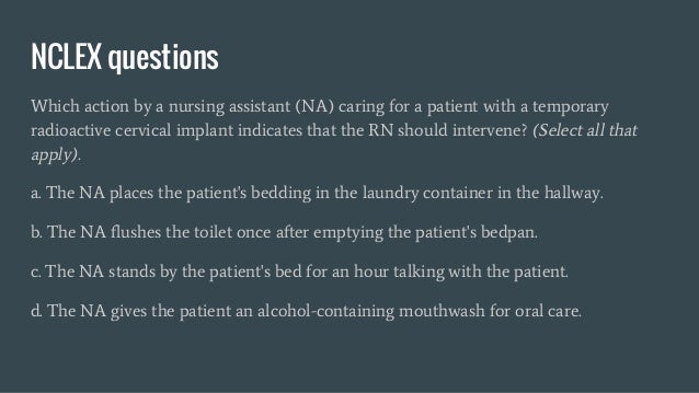 NCLEX questions Which action by a nursing assistant (NA) caring for a patient with a temporary radioactive cervical implan...