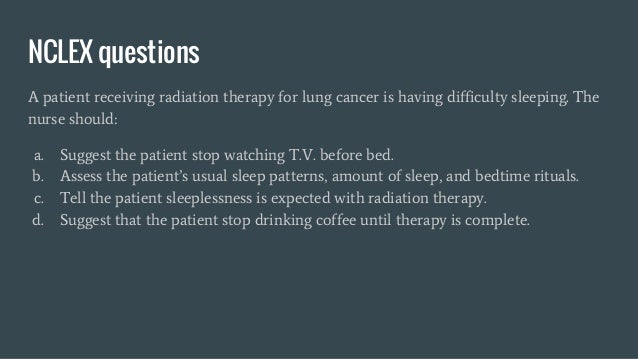 NCLEX questions A patient receiving radiation therapy for lung cancer is having difficulty sleeping. The nurse should: a. ...
