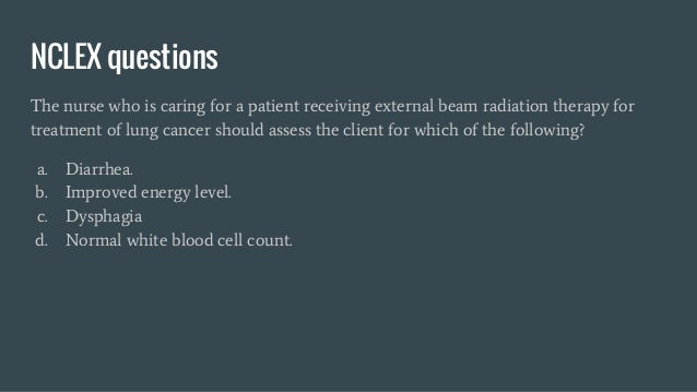 NCLEX questions The nurse who is caring for a patient receiving external beam radiation therapy for treatment of lung canc...