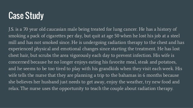 Case Study J.S. is a 70 year old caucasian male being treated for lung cancer. He has a history of smoking a pack of cigar...