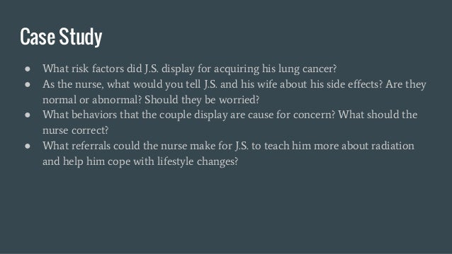 Case Study ● What risk factors did J.S. display for acquiring his lung cancer? ● As the nurse, what would you tell J.S. an...