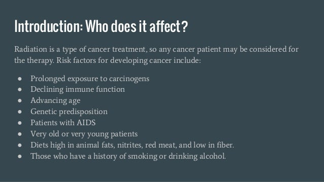Introduction: Who does it affect? Radiation is a type of cancer treatment, so any cancer patient may be considered for the...