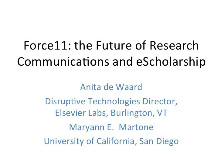 Force11:	  the	  Future	  of	  Research	  Communica4ons	  and	  eScholarship	                 Anita	  de	  Waard	  	      ...