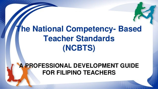 The National Competency- Based  Teacher Standards  (NCBTS)  A PROFESSIONAL DEVELOPMENT GUIDE  FOR FILIPINO TEACHERS