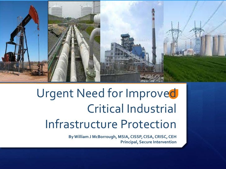 Urgent Need for Improved         Critical Industrial Infrastructure Protection      By William J McBorrough, MSIA, CISSP, ...