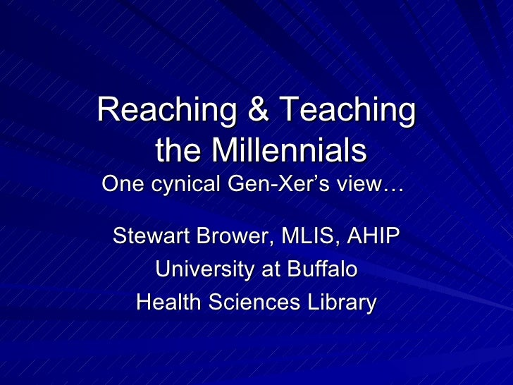 Reaching & Teaching  the Millennials One cynical Gen-Xer's view…  Stewart Brower, MLIS, AHIP University at Buffalo Health ...