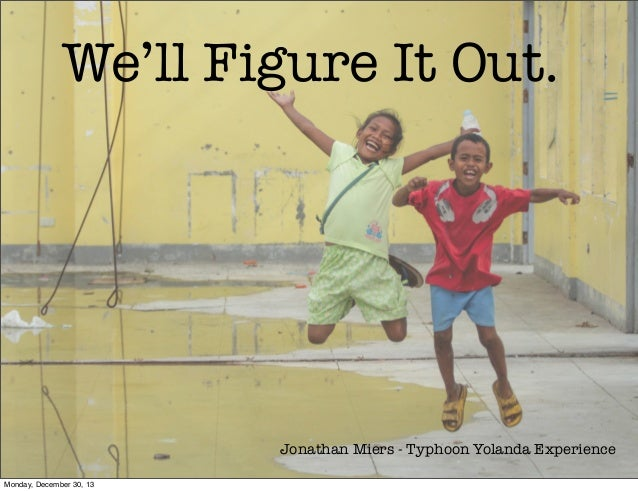 We'll Figure It Out.  Jonathan Miers - Typhoon Yolanda Experience Monday, December 30, 13