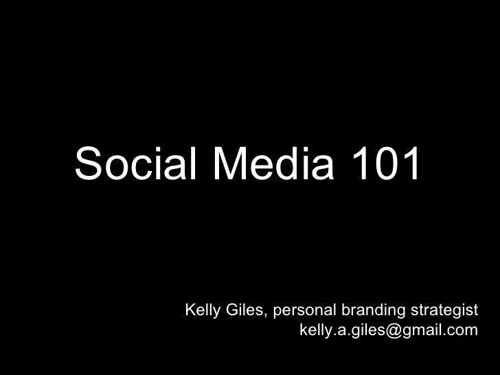 Social Media 101     Kelly Giles, personal branding strategist                     kelly.a.giles@gmail.com
