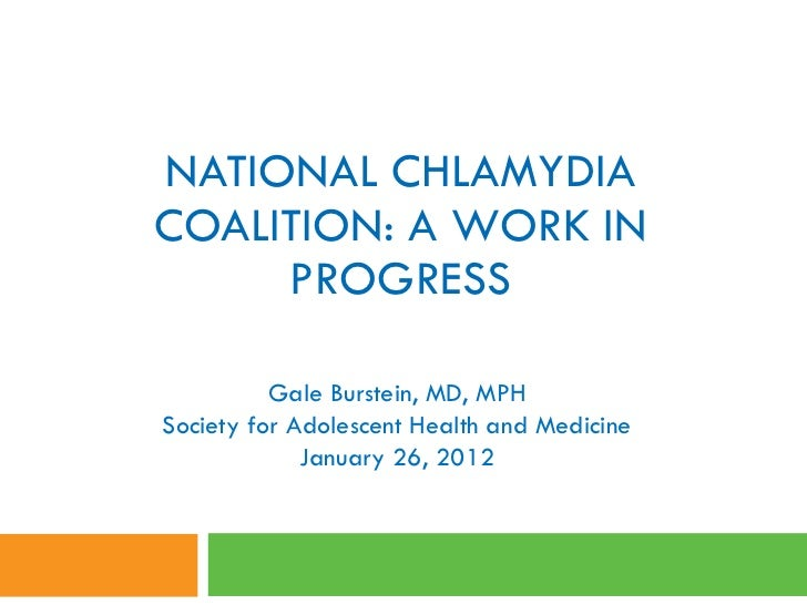 NATIONAL CHLAMYDIA COALITION: A WORK IN PROGRESS Gale Burstein, MD, MPH Society for Adolescent Health and Medicine January...