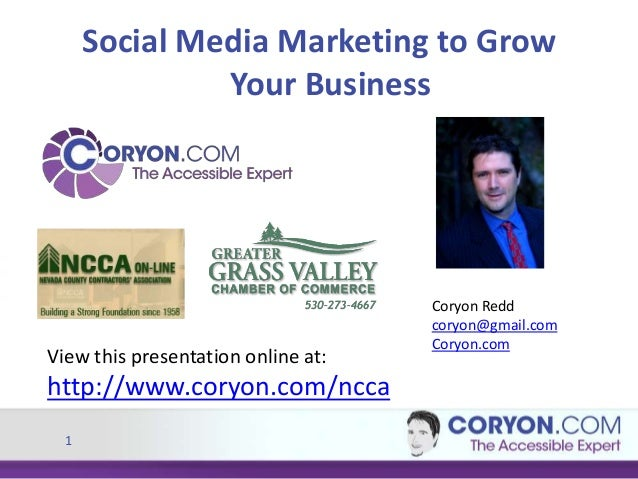 1 Social Media Marketing to Grow Your Business View this presentation online at: http://www.coryon.com/ncca Coryon Redd co...