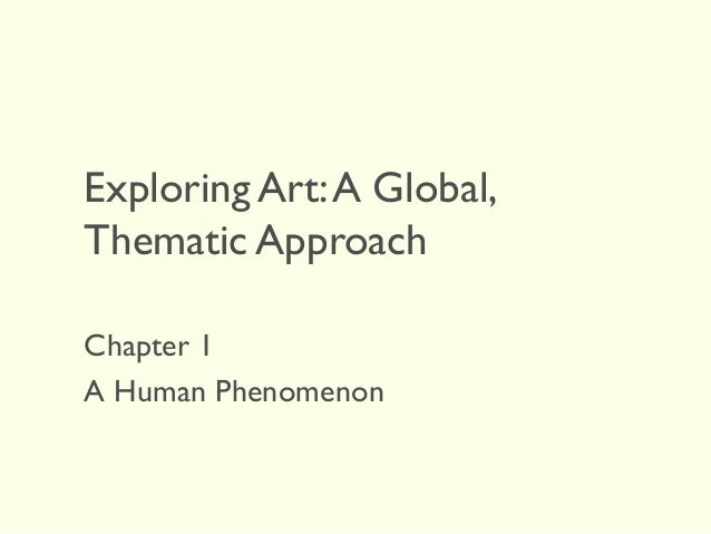 Exploring Art:A Global, Thematic Approach Chapter 1 A Human Phenomenon