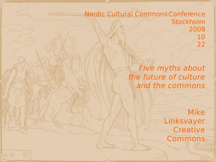 Nordic Cultural Commons Conference Stockholm 2008 10 22 Five myths about the future of culture and the commons Mike Linksv...
