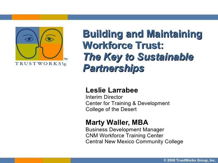 Building and Maintaining Workforce Trust:  The Key to Sustainable Partnerships Leslie Larrabee Interim Director  Center fo...