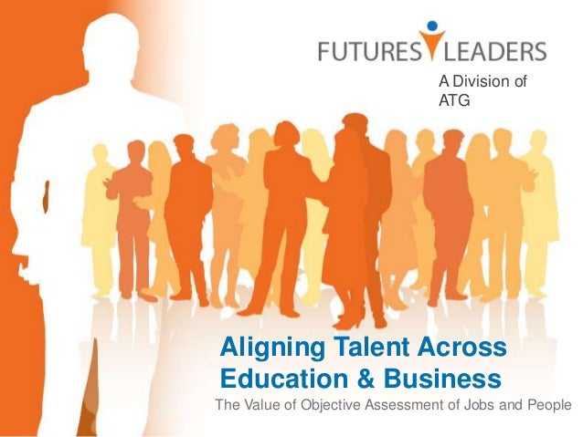 Aligning Talent Across Education & Business The Value of Objective Assessment of Jobs and People A Division of ATG