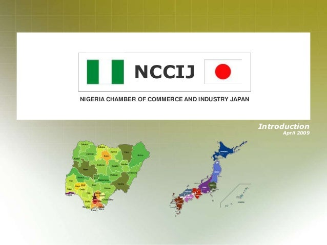 - 1 - NIGERIA CHAMBER OF COMMERCE AND INDUSTRY JAPAN NCCIJ Introduction April 2009