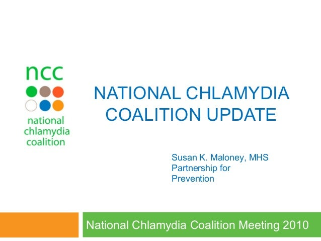 NATIONAL CHLAMYDIA COALITION UPDATE National Chlamydia Coalition Meeting 2010 Susan K. Maloney, MHS Partnership for Preven...