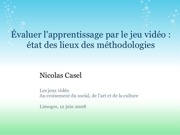 Évaluer lapprentissage par le jeu vidéo :   état des lieux des méthodologies       Nicolas Casel       Les jeux vidéo     ...