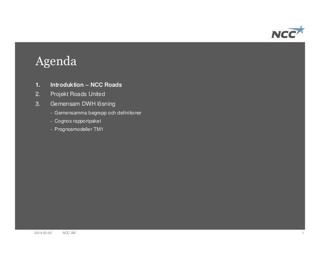 Agenda 1NCC AB2014-03-05 1. Introduktion – NCC Roads 2. Projekt Roads United 3. Gemensam DWH lösning - Gemensamma begrepp ...