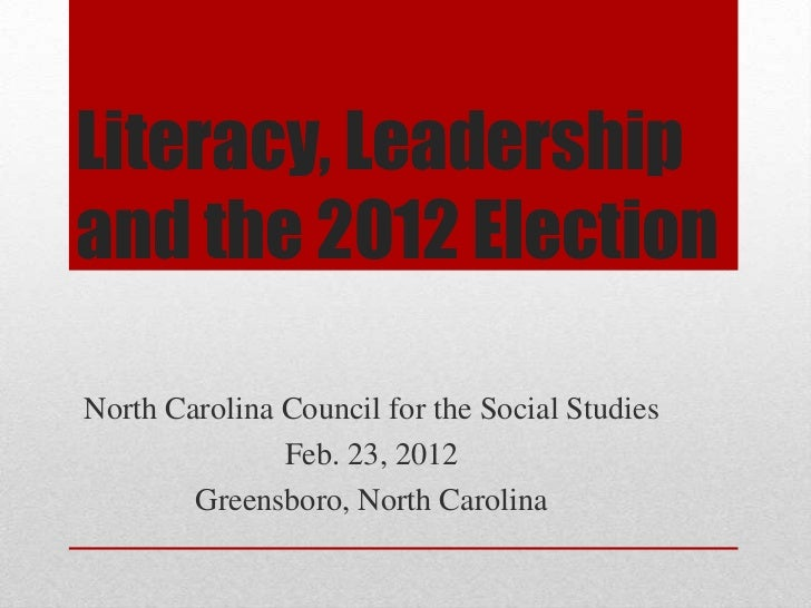 Literacy, Leadershipand the 2012 ElectionNorth Carolina Council for the Social Studies               Feb. 23, 2012        ...