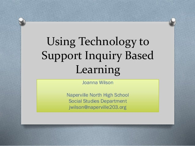 Using Technology to Support Inquiry Based Learning Joanna Wilson Naperville North High School Social Studies Department jw...