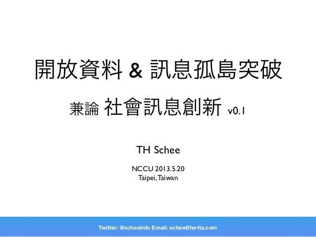 開放資料 & 息孤島突破兼論 社會 息創新 v0.1TH ScheeNCCU 2013.5.20Taipei,TaiwanTwitter: @scheeinfo Email: schee@fertta.com