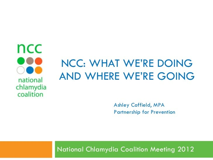 NCC: WHAT WE'RE DOING AND WHERE WE'RE GOING National Chlamydia Coalition Meeting 2012  Ashley Coffield, MPA Partnership fo...