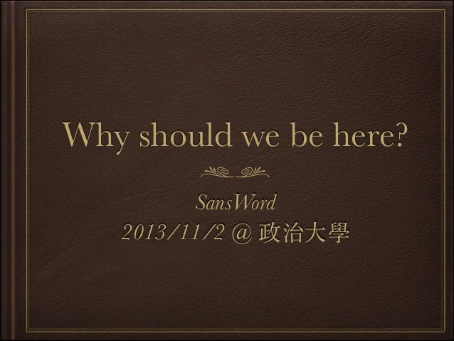 Why should we be here? SansWord  2013/11/2 @ 政治⼤大學