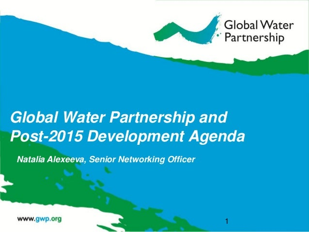 Global Water Partnership and Post-2015 Development Agenda  Natalia Alexeeva, Senior Networking Officer  1