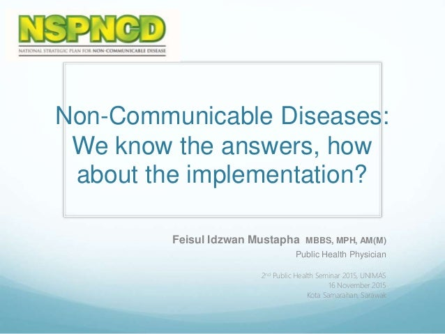 Non-Communicable Diseases: We know the answers, how about the implementation? Feisul Idzwan Mustapha MBBS, MPH, AM(M) Publ...