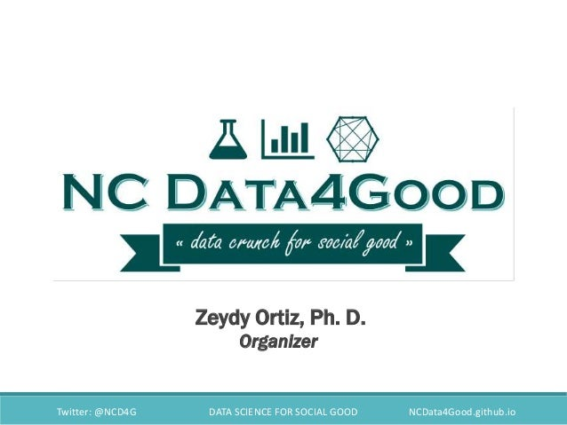 Twitter: @NCD4G DATA SCIENCE FOR SOCIAL GOOD NCData4Good.github.io Zeydy Ortiz, Ph. D. Organizer
