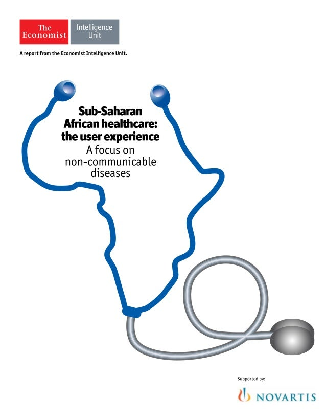 1 © The Economist Intelligence Unit Limited 2014 Sub-Saharan African Healthcare: The User Experience A focus on non-commun...