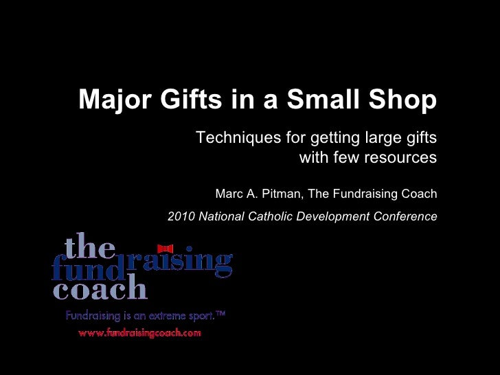 Major Gifts in a Small Shop Techniques for getting large gifts with few resources Marc A. Pitman, The Fundraising Coach 20...