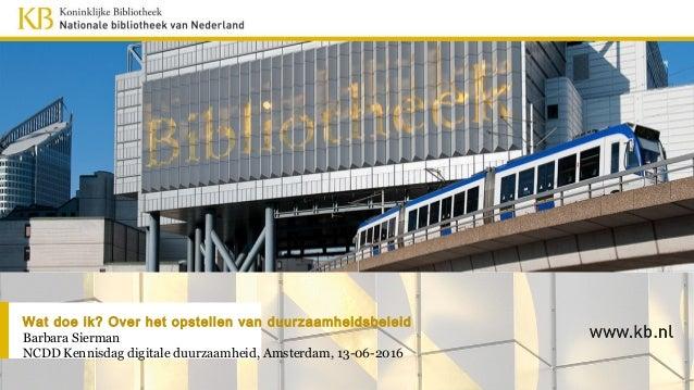 Wat doe ik? Over het opstellen van duurzaamheidsbeleid Barbara Sierman NCDD Kennisdag digitale duurzaamheid, Amsterdam, 13...