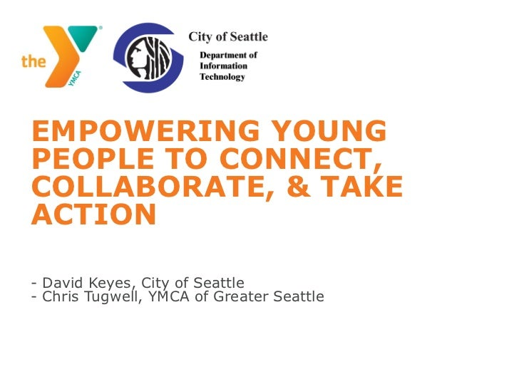 EMPOWERING YOUNGPEOPLE TO CONNECT,COLLABORATE, & TAKEACTION- David Keyes, City of Seattle- Chris Tugwell, YMCA of Greater ...