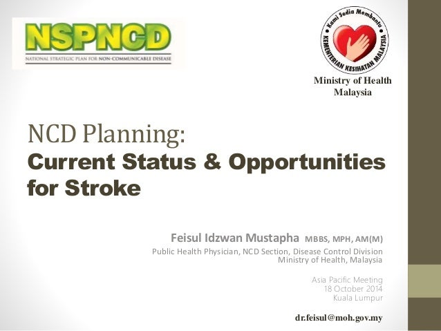 Ministry of Health  Malaysia  NCD Planning:  Current Status & Opportunities  for Stroke  Feisul Idzwan Mustapha MBBS, MPH,...
