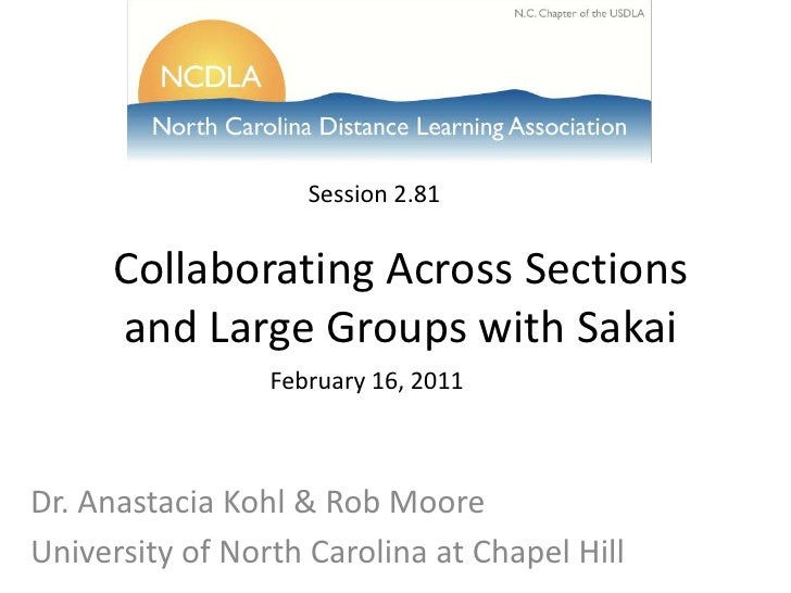 Session 2.72<br />Collaborating Across Sections and Large Groups with Sakai<br />February 16, 2011<br />Dr. Anastacia Kohl...